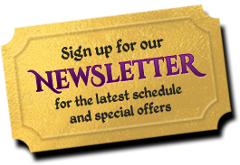 Sign up for our Newsletter for the latest schedule and special offers